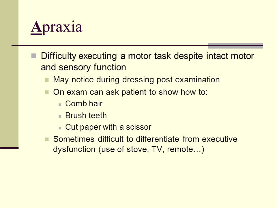Apraxia Difficulty executing a motor task despite intact motor and sensory function. May notice during dressing post examination.