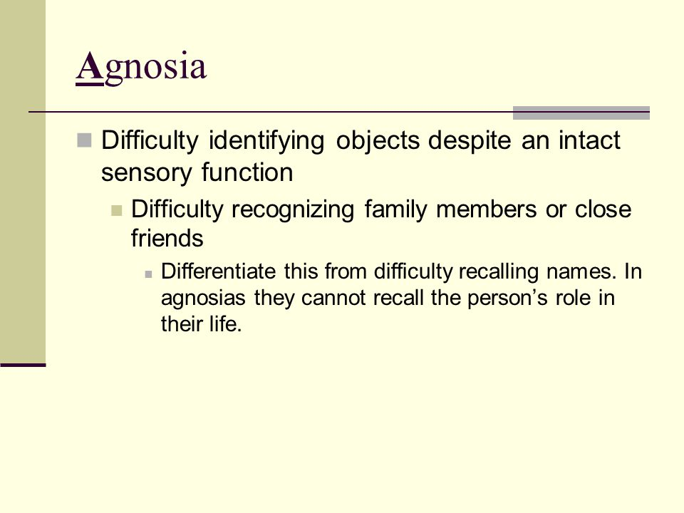 Agnosia Difficulty identifying objects despite an intact sensory function. Difficulty recognizing family members or close friends.