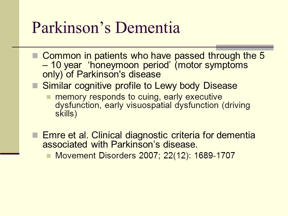 Parkinson's Dementia Common in patients who have passed through the 5 – 10 year 'honeymoon period' (motor symptoms only) of Parkinson s disease.