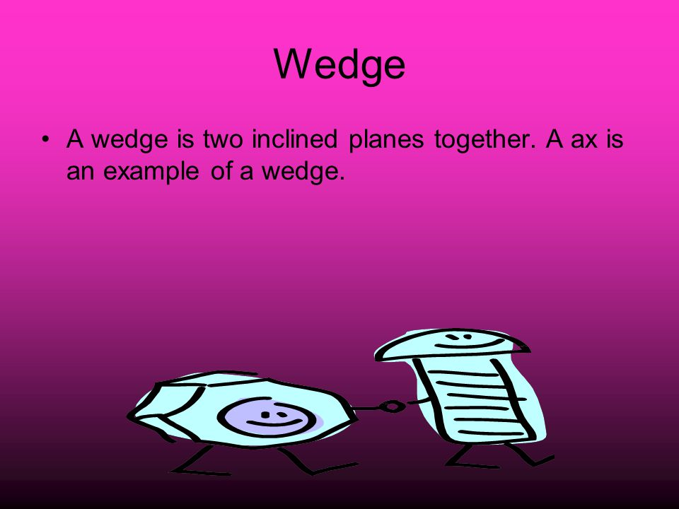 Wedge A wedge is two inclined planes together. A ax is an example of a wedge.