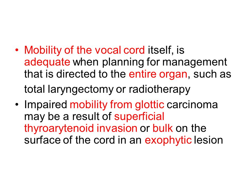 Mobility of the vocal cord itself, is adequate when planning for management that is directed to the entire organ, such as total laryngectomy or radiotherapy
