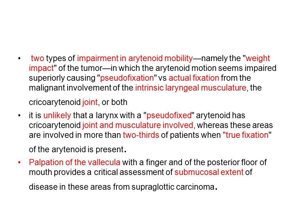 two types of impairment in arytenoid mobility—namely the weight impact of the tumor—in which the arytenoid motion seems impaired superiorly causing pseudofixation vs actual fixation from the malignant involvement of the intrinsic laryngeal musculature, the cricoarytenoid joint, or both