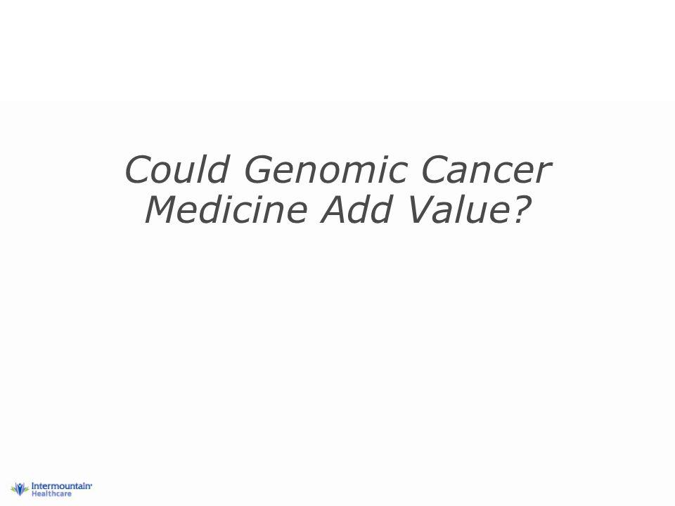 Could Genomic Cancer Medicine Add Value
