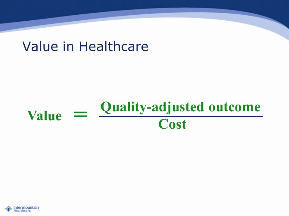 Value in Healthcare = Quality-adjusted outcome Cost Value
