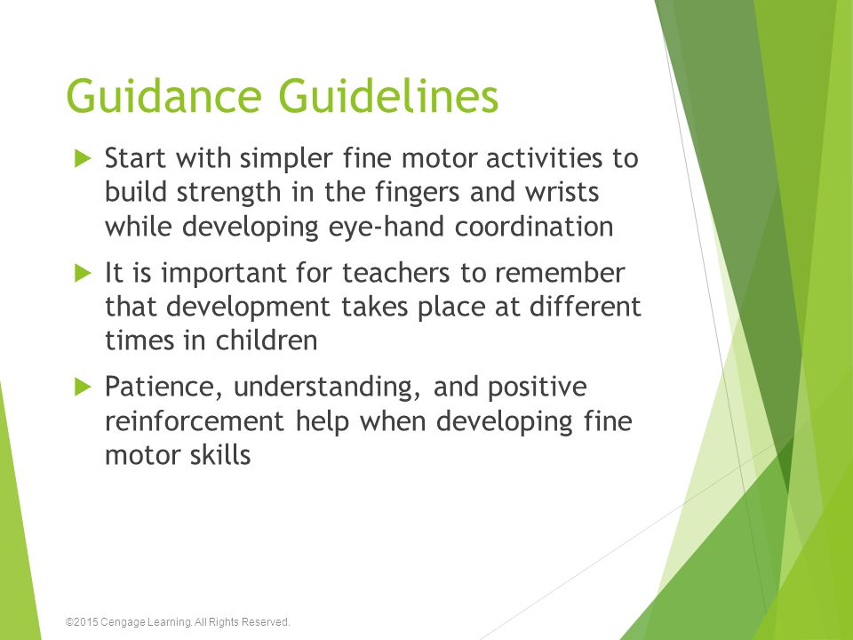 Guidance Guidelines Start with simpler fine motor activities to build strength in the fingers and wrists while developing eye-hand coordination.