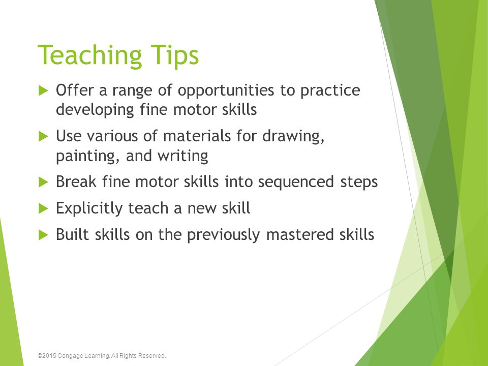 Teaching Tips Offer a range of opportunities to practice developing fine motor skills. Use various of materials for drawing, painting, and writing.