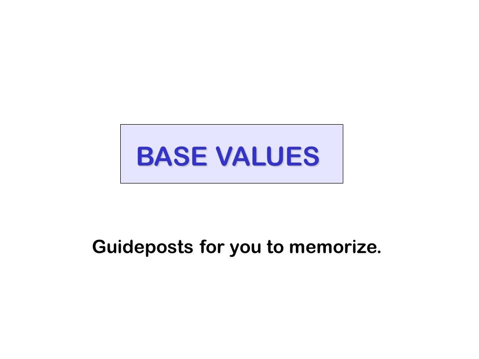 BASE VALUES Guideposts for you to memorize.