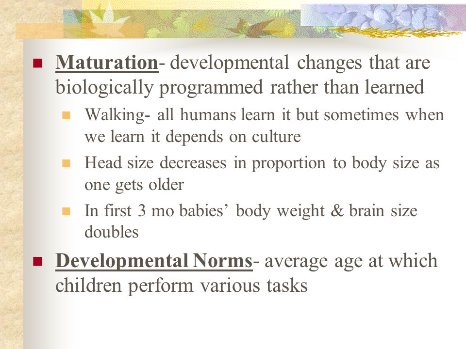Maturation- developmental changes that are biologically programmed rather than learned