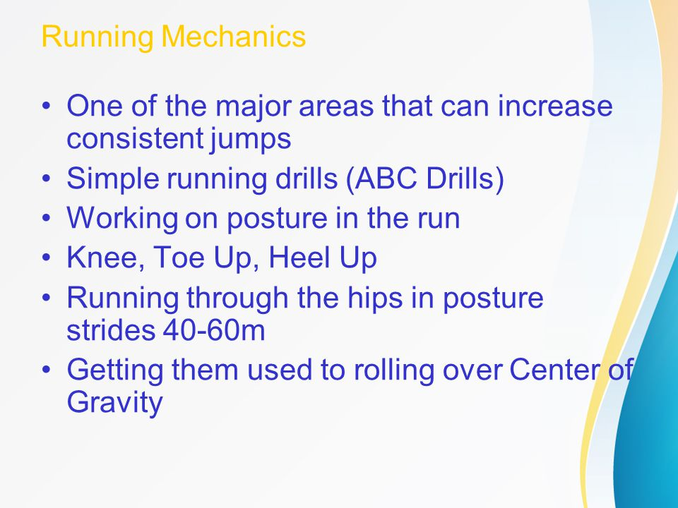 Running Mechanics One of the major areas that can increase consistent jumps. Simple running drills (ABC Drills)