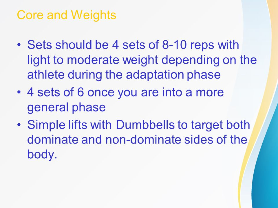 Core and Weights Sets should be 4 sets of 8-10 reps with light to moderate weight depending on the athlete during the adaptation phase.