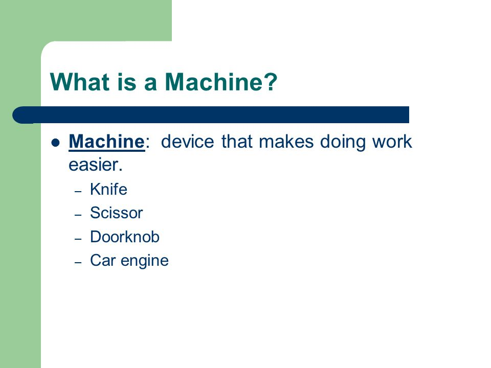 What is a Machine Machine: device that makes doing work easier. Knife