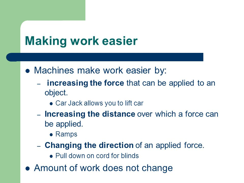 Making work easier Machines make work easier by: