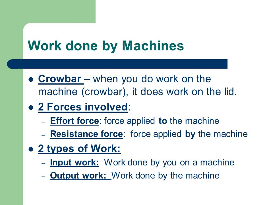 Work done by Machines Crowbar – when you do work on the machine (crowbar), it does work on the lid.
