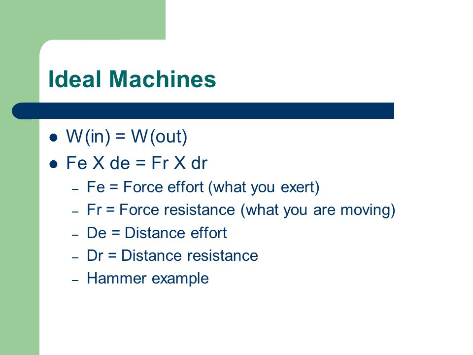 Ideal Machines W(in) = W(out) Fe X de = Fr X dr