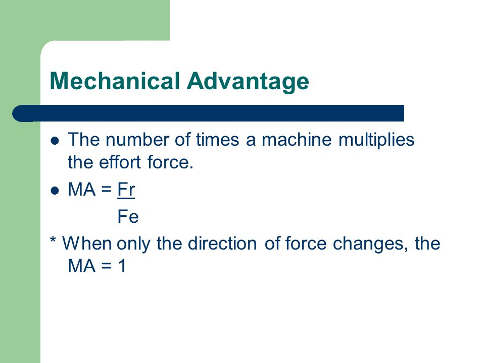 Mechanical Advantage The number of times a machine multiplies the effort force. MA = Fr. Fe.