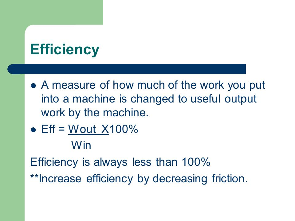 Efficiency A measure of how much of the work you put into a machine is changed to useful output work by the machine.