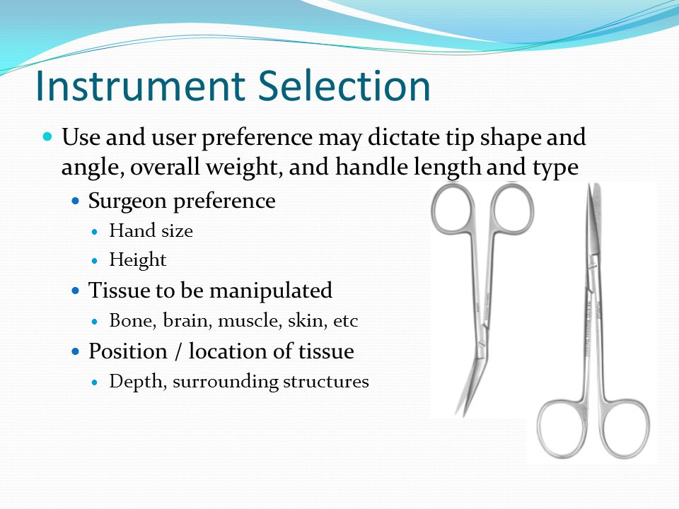Instrument Selection Use and user preference may dictate tip shape and angle, overall weight, and handle length and type.