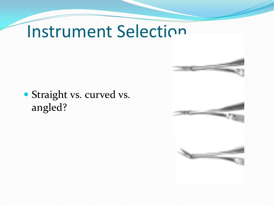 Instrument Selection Straight vs. curved vs. angled