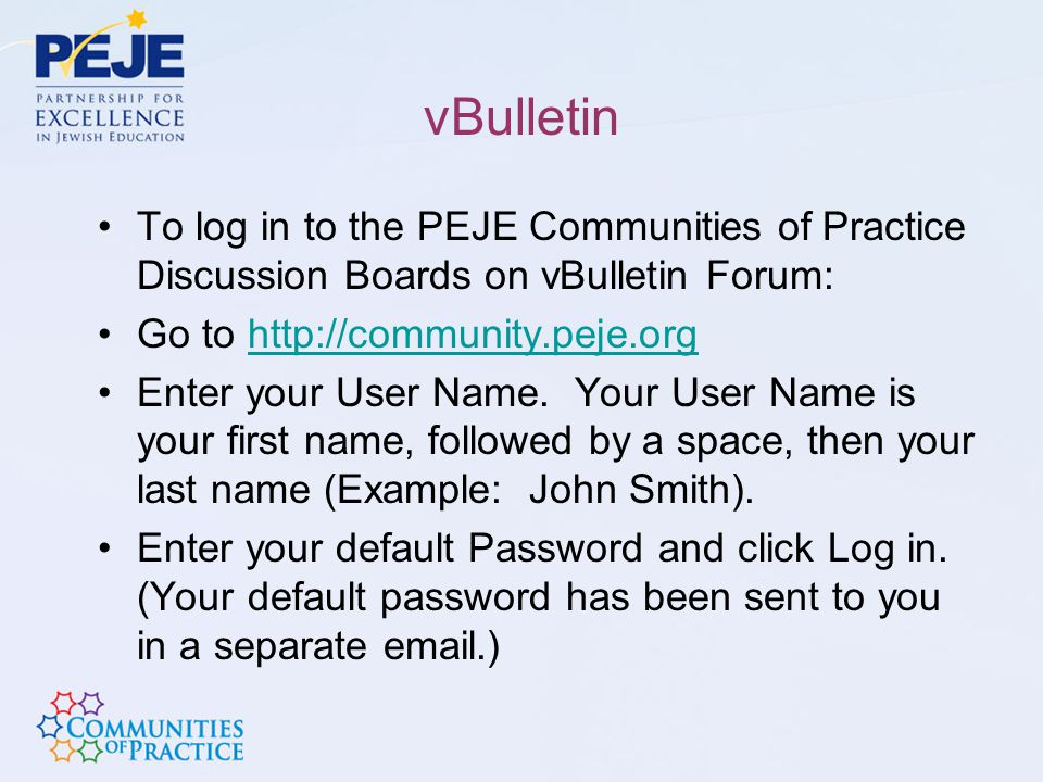 vBulletin To log in to the PEJE Communities of Practice Discussion Boards on vBulletin Forum: Go to http://community.peje.org.