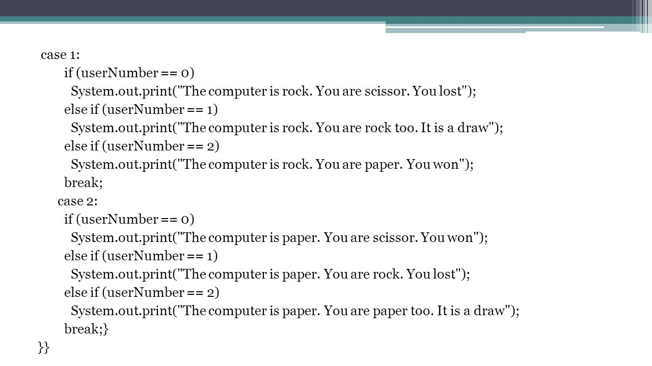 case 1: if (userNumber == 0) System. out. print( The computer is rock