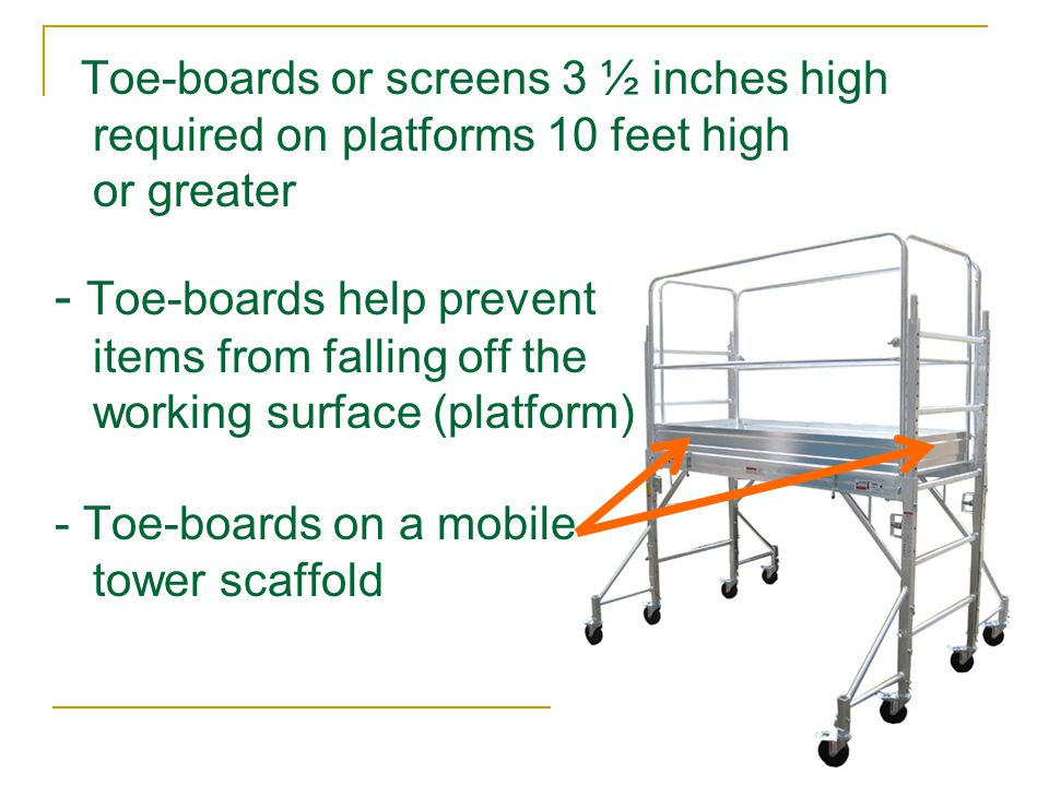 Toe-boards or screens 3 ½ inches high required on platforms 10 feet high or greater - Toe-boards help prevent items from falling off the working surface (platform) - Toe-boards on a mobile tower scaffold