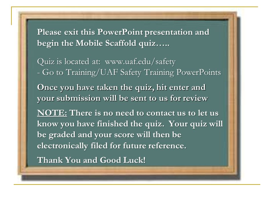 Please exit this PowerPoint presentation and begin the Mobile Scaffold quiz…..