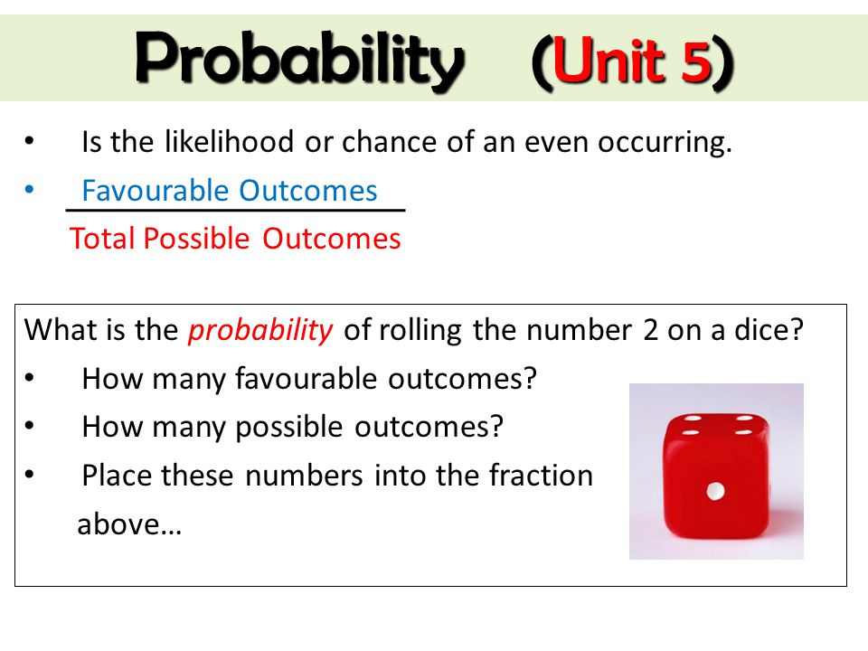 Probability (Unit 5) Is the likelihood or chance of an even occurring.