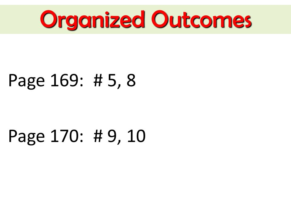 Organized Outcomes Page 169: # 5, 8 Page 170: # 9, 10