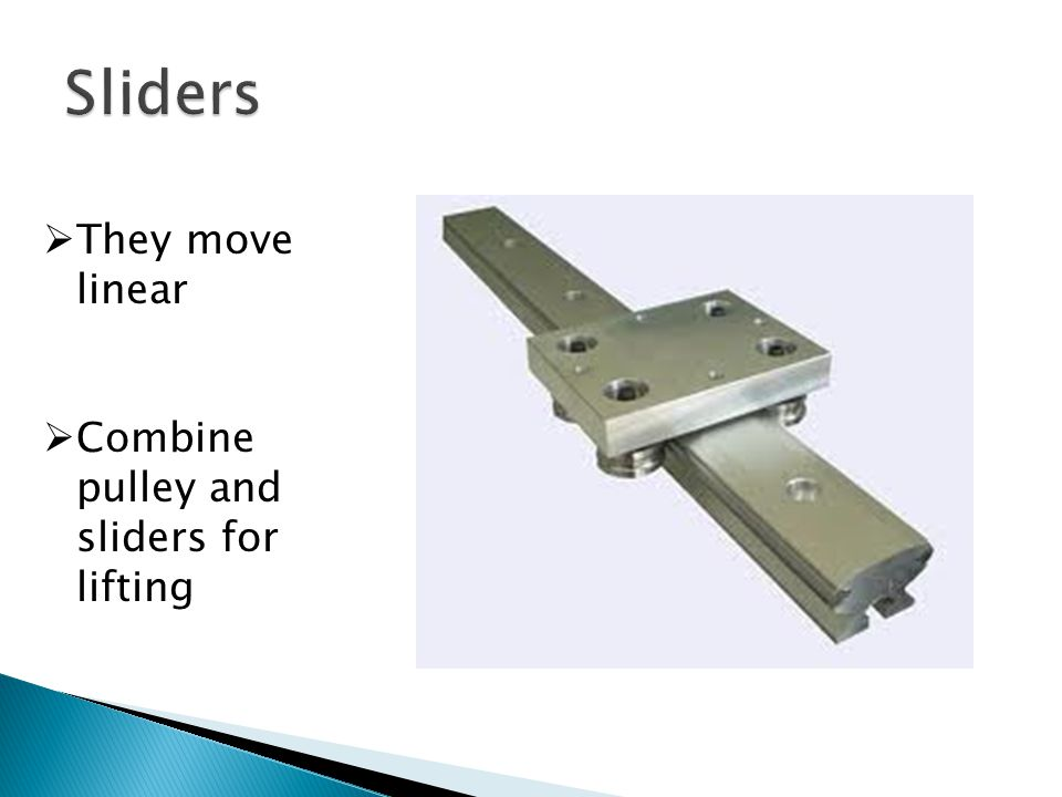 Sliders They move linear Combine pulley and sliders for lifting