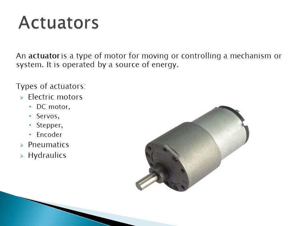 Actuators An actuator is a type of motor for moving or controlling a mechanism or system. It is operated by a source of energy.