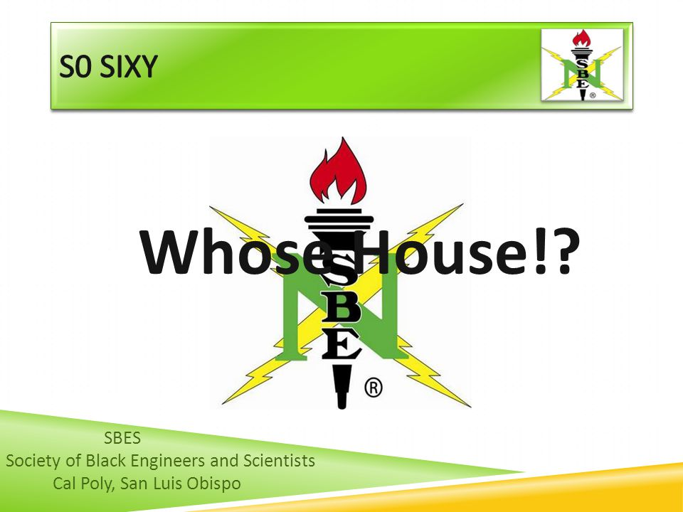 Whose House! s0 sixy SBES Society of Black Engineers and Scientists