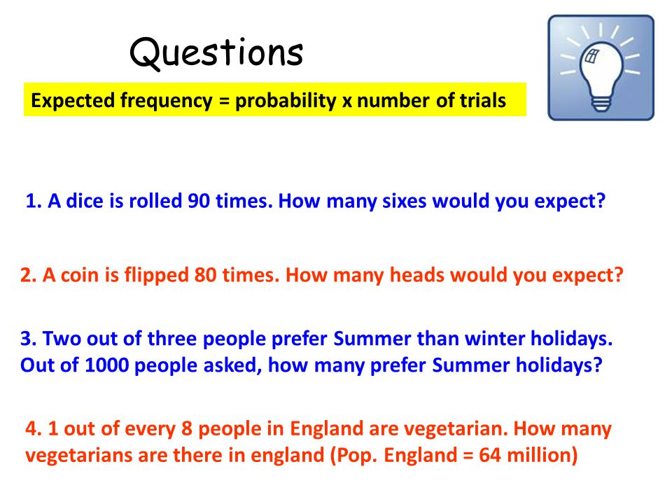 Questions Expected frequency = probability x number of trials