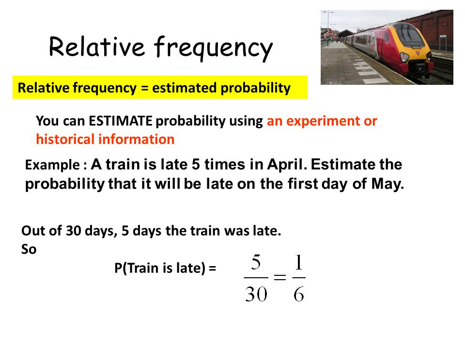 Relative frequency Relative frequency = estimated probability