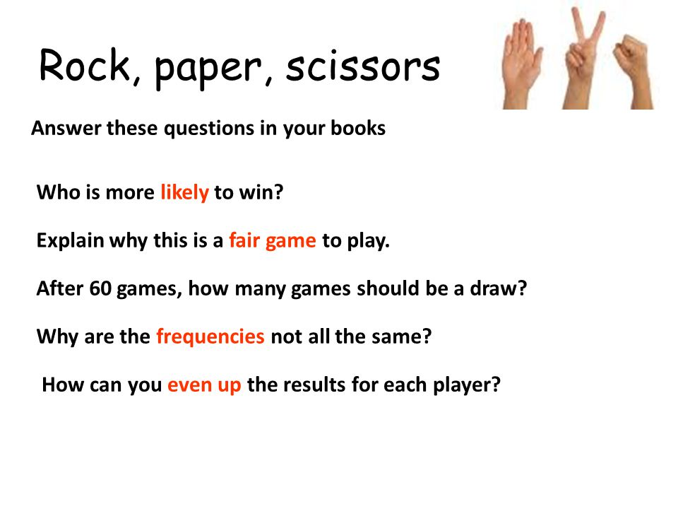 Rock, paper, scissors Answer these questions in your books