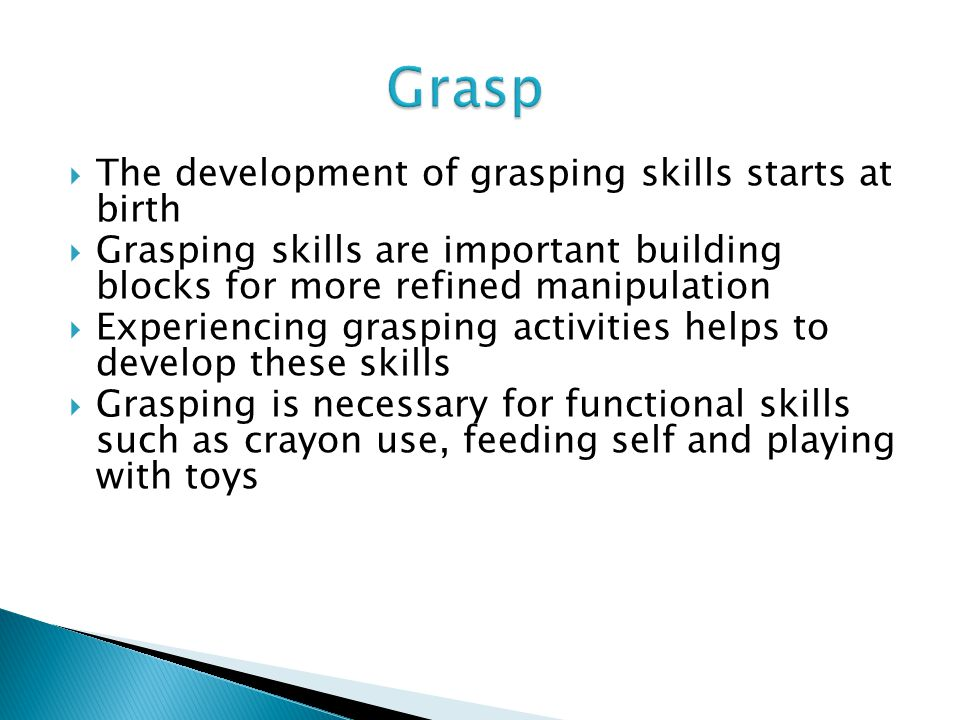 Grasp The development of grasping skills starts at birth