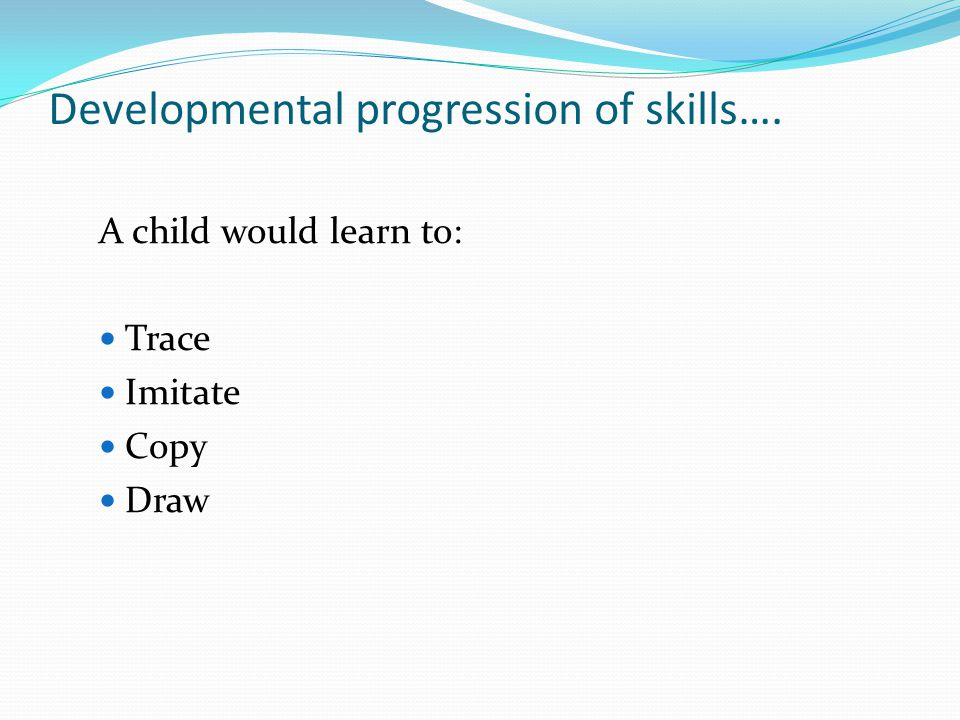 Developmental progression of skills….