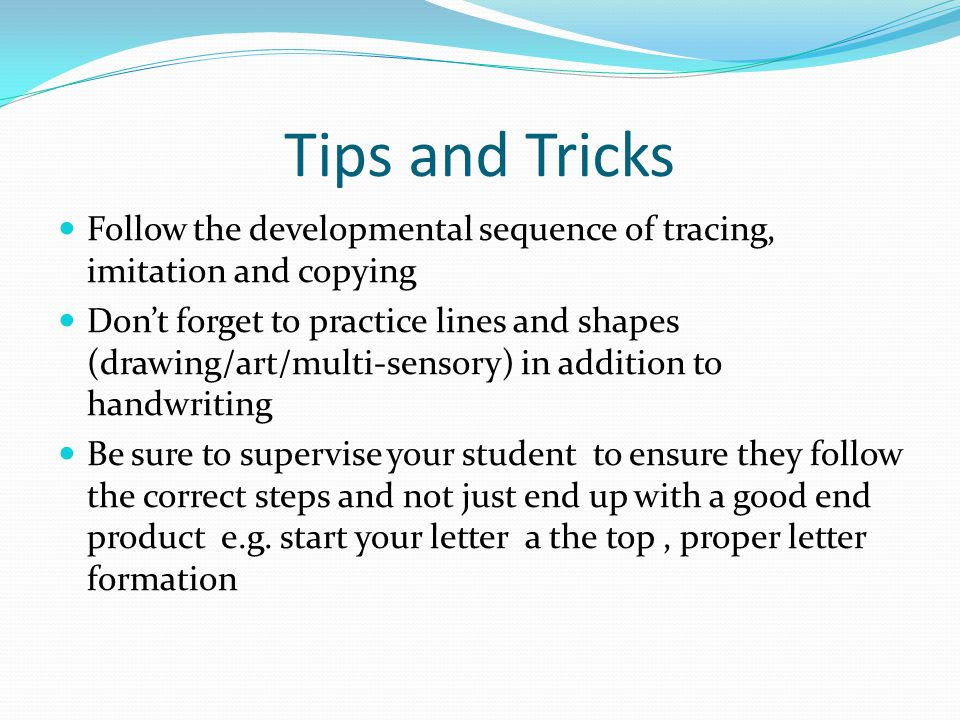 Tips and Tricks Follow the developmental sequence of tracing, imitation and copying.