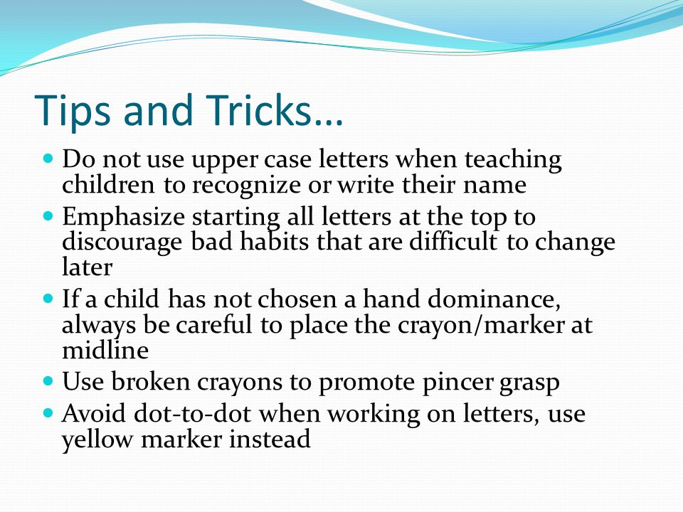 Tips and Tricks… Do not use upper case letters when teaching children to recognize or write their name.