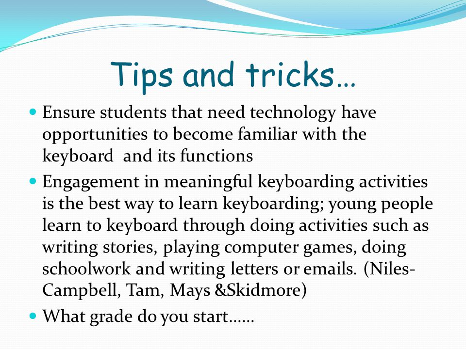 Tips and tricks… Ensure students that need technology have opportunities to become familiar with the keyboard and its functions.
