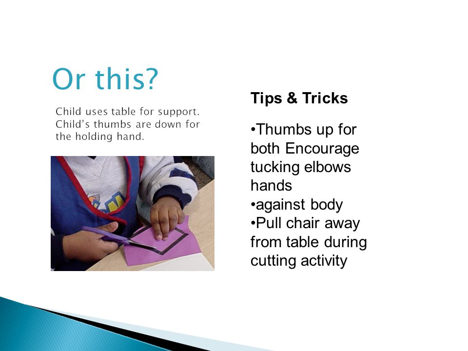Or this Tips & Tricks. Child uses table for support. Child's thumbs are down for the holding hand.