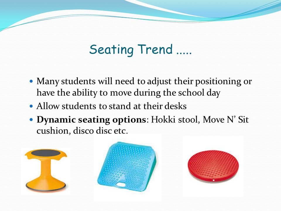Seating Trend ..... Many students will need to adjust their positioning or have the ability to move during the school day.