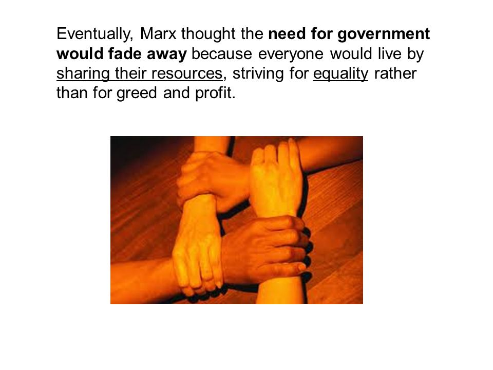Eventually, Marx thought the need for government would fade away because everyone would live by sharing their resources, striving for equality rather than for greed and profit.