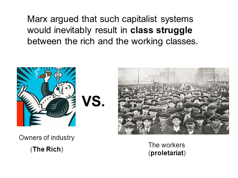 Marx argued that such capitalist systems would inevitably result in class struggle between the rich and the working classes.