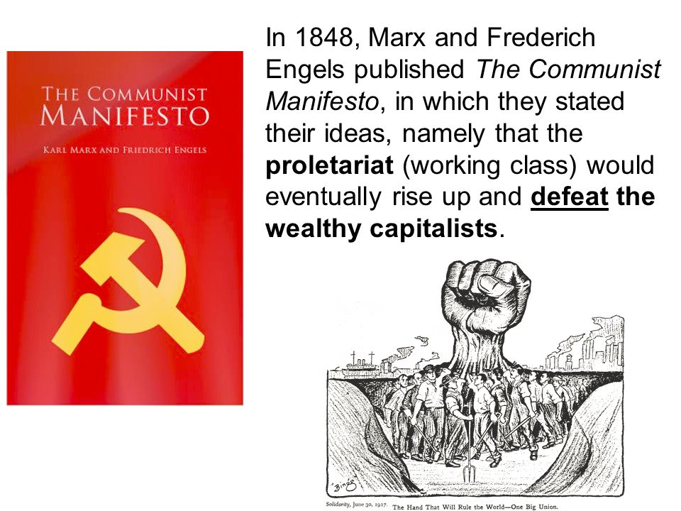 In 1848, Marx and Frederich Engels published The Communist Manifesto, in which they stated their ideas, namely that the proletariat (working class) would eventually rise up and defeat the wealthy capitalists.