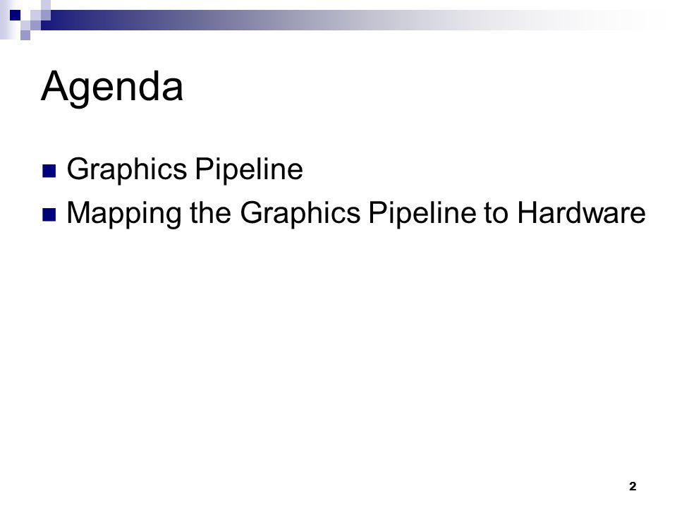 Agenda Graphics Pipeline Mapping the Graphics Pipeline to Hardware