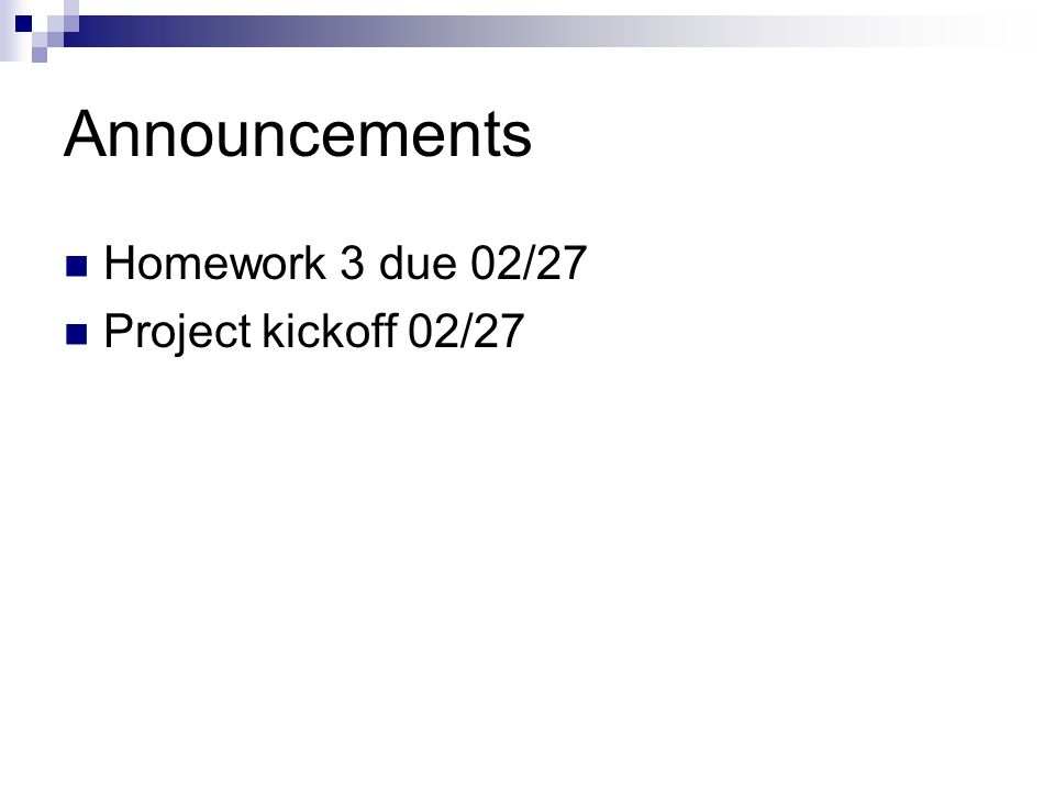 Announcements Homework 3 due 02/27 Project kickoff 02/27