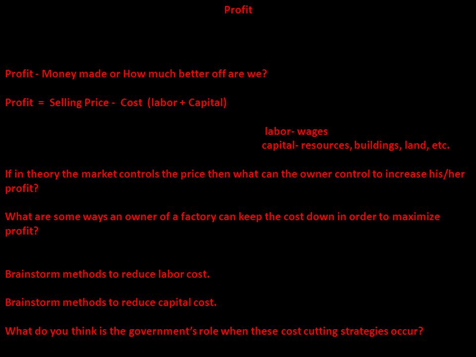 Profit Profit - Money made or How much better off are we Profit = Selling Price - Cost (labor + Capital)