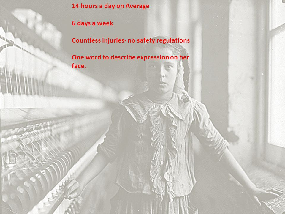 14 hours a day on Average 6 days a week. Countless injuries- no safety regulations.