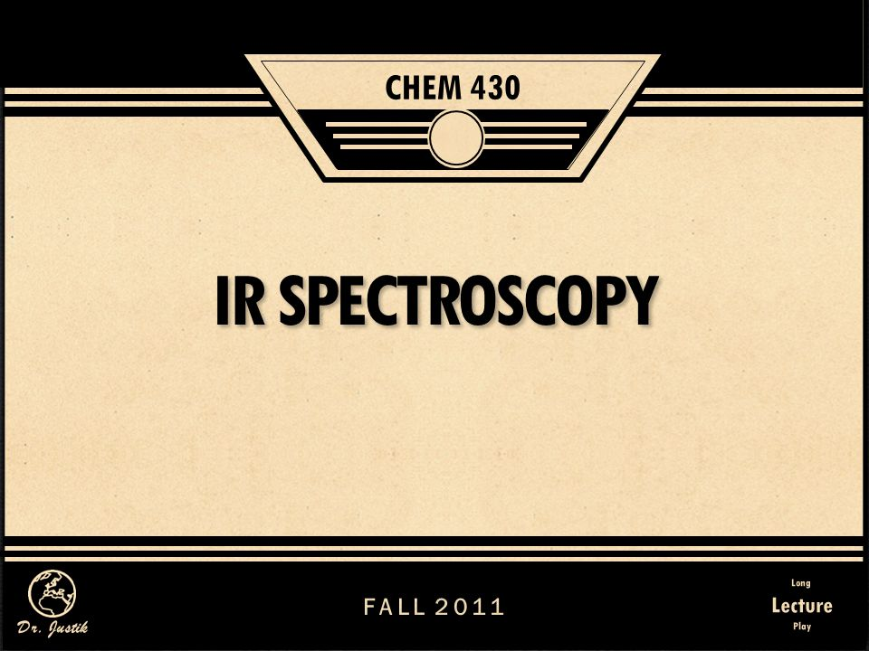 CHEM 430 IR SPECTROSCOPY FALL 2011 Long Lecture Play Dr. Justik