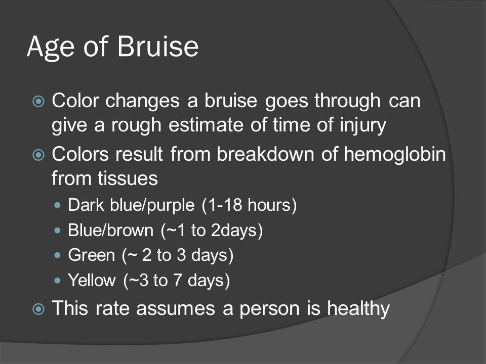 Age of Bruise Color changes a bruise goes through can give a rough estimate of time of injury.
